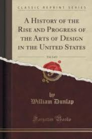 A history of the rise and progress of The Arts of design in the United States / By William Dunlap. 3